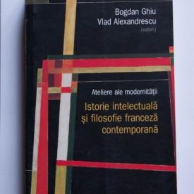 Bogdan Ghiu, Vlad Alexandrescu (ed.) - Ateliere ale modernitatii. Istorie intelectuala si filosofie franceza contemporana