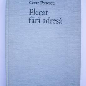 Cezar Petrescu - Plecat fara adresa (editie hardcover)