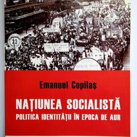 Emanuel Copilas - Natiunea socialista. Politica identitatii in epoca de aur