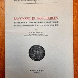 G. I. Bratianu - Le conseil du roi Charles. Essai sur l`internationale chretienne et les nationalites a la fin du Moyen Age
