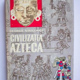George Vaillant - Civilizatia azteca (editie hardcover)