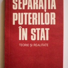 Gheorghe Gheorghe - Separatia puterilor in stat. Teorie si realitate