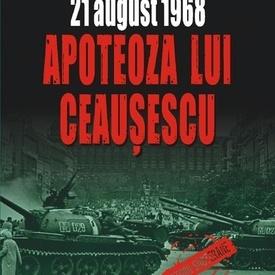 Lavinia Betea (coord.), Cristina Diac, Florin‑Razvan Mihai, Ilarion Tiu - 21 august 1968. Apoteoza lui Ceausescu