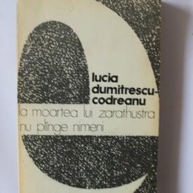 Lucia Dumitrescu-Codreanu - La moarea lui Zarathustra nu plange nimeni