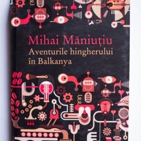 Mihai Maniutiu - Aventurile hingherului in Balkanya