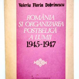 Valeriu Florin Dobrinescu - Romania si organizarea postbelica a lumii (1945-1947)