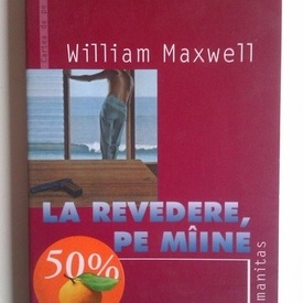 William Maxwell - La revedere, pe maine!