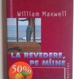 William Maxwell - La revedere, pe maine!
