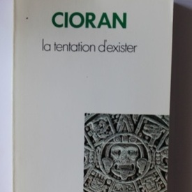 Emil Cioran - La tentation d`exister (editie in limba franceza