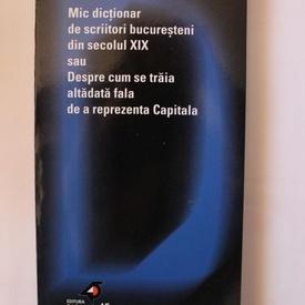 Ion Bogdan Lefter - Mic dictionar de scriitori bucuresteni din secolul XIX sau Despre cum se traia altadata fala de a reprezenta Capitala