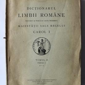 Dictionarul limbii romane (intocmit si publicat dupa indemnul Maiestatii sale Carol I al Romaniei) (tomul II, partea I, F-I) (editie interbelica)