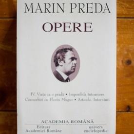 Marin Preda - Opere IV. Viata ca o prada. Imposibila intoarcere. Convorbiri cu Florin Mugur. Articole. Interviuri (editie hardcover)