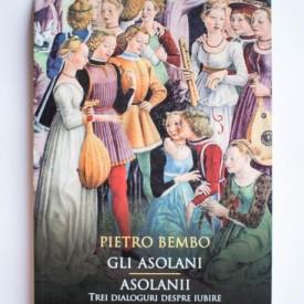 Pietro Bembo - Asolanii. Trei dialoguri despre iubire / Gli Asolani (editie bilingva, romano-italiana)