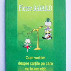 Pierre Bayard - Cum vorbim despre cartile pe care nu le-am citit