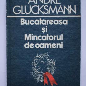 Andre Glucksmann - Bucatareasa si Mancatorul de oameni (editie hardcover)