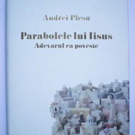 Andrei Plesu - Parabolele lui Iisus. Adevarul ca poveste (editie hardcover)