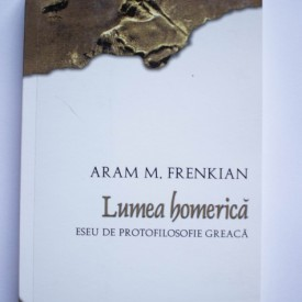 Aram M. Frenkian - Lumea homerica. Eseu de protofilosofie greaca