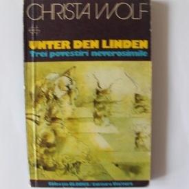 Christa Wolf - Unter den Linden. Trei povestiri neverosimile