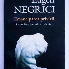 Eugen Negrici - Emanciparea privirii. Despre binefacerile infidelitatii