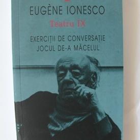 Eugene Ionesco - Teatru IX. Exercitii de convseratie. Jocul de-a macelul