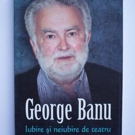 George Banu - Iubire si neiubire de teatru