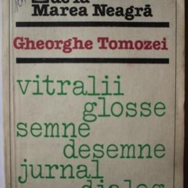 Gheorghe Tomozei - Manuscrisele de la Marea Neagra. Vitralii. Glosse. Semne. Desemne. Jurnal. Dialog