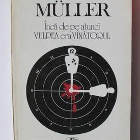 Herta Muller - Inca de pe atunci vulpea era vanatorul