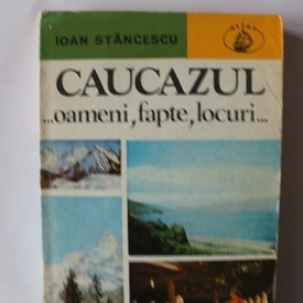 Ioan Stancescu - Caucazul... oameni, fapte, locuri...