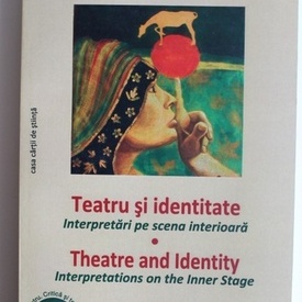 Laura Pavel - Teatru si identitate. Interpretari pe scena interioara / Theatre and Identity. Interpretations on the Inner Stage (editie bilingva romana-engleza)