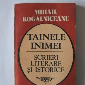 Mihail Kogalniceanu - Tainele inimei. Scrieri literare si istorice