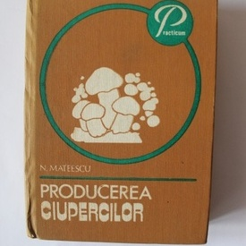 N. Mateescu - Producerea ciupercilor (editie hardcover)