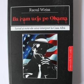Raoul Weiss - Eu l-am ucis pe Obama. Jurnal si note ale unui interpret la Casa Alba