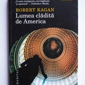 Robert Kagan - Lumea cladita de America