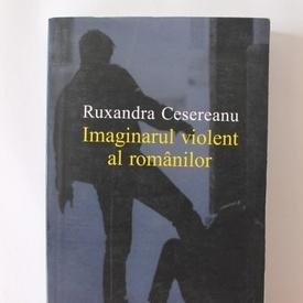 Ruxandra Cesereanu - Imaginarul violent al romanilor