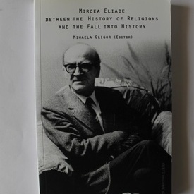 Mihaela Gligor (edit.) - Mircea Eliade between the History of Religions and the Fall into History (cu autograf)