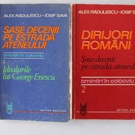 Alex. Radulescu, Iosif Sava - Sase decenii pe estrada ateneului. Dirijori romani. Idealurile lui George Enescu (2 vol.)