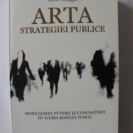 Geoff Mulgan - Arta strategiei publice. Mobilizarea puterii si cunoasterii in slujba binelui public