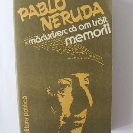 Pablo Neruda - Marturisesc ca am trait. Memorii
