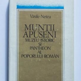 Vasile Netea - Muntii Apuseni. Muzeu istoric si pantheon al poporului roman (editie hardcover)