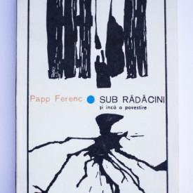 Papp Ferenc - Sub radacini si inca o povestire