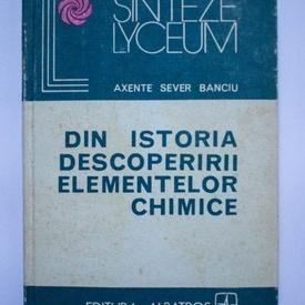 Axente Sever Banciu - Din istoria descoperirii elementelor chimice (editie hardcover)