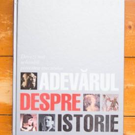 Colectiv autori - Adevarul despre istorie. Dovezi noi schimba povestea trecutului (editie hardcover)