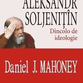 Daniel J. Mahoney - Aleksandr Soljenitin. Dincolo de ideologie