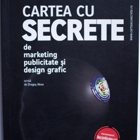 Dragos Alexa - Cartea cu secrete de marketing, publicitate si design grafic