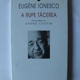 Eugene Ionesco - A rupe tacerea. Convorbiri cu Andre Coutin