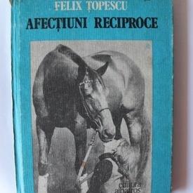Felix Topescu - Afectiuni reciproce (editie hardcover)