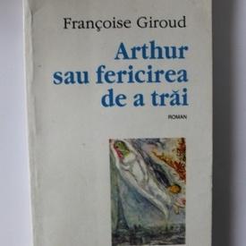 Francoise Giroud - Arthur sau fericirea de a trai