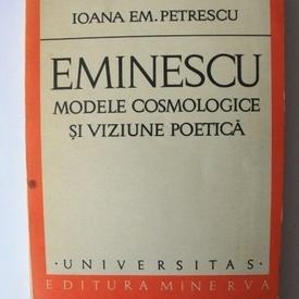 Ioana Em. Petrescu - Eminescu. Modele cosmologice si viziune poetica