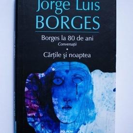 Jorge Luis Borges - Borges la 80 de ani. Conversatii. Cartile si noaptea (editie hardcover)