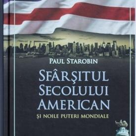 Paul Starobin - Sfarsitul secolului american si noile puteri mondiale (editie hardcover)